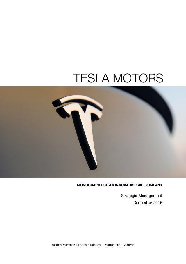MONOGRAPHY OF AN INNOVATIVE CAR COMPANY Strategic Management  December 2015 TESLA MOTORS Bas$enMar$nez|ThomazTalaric...
