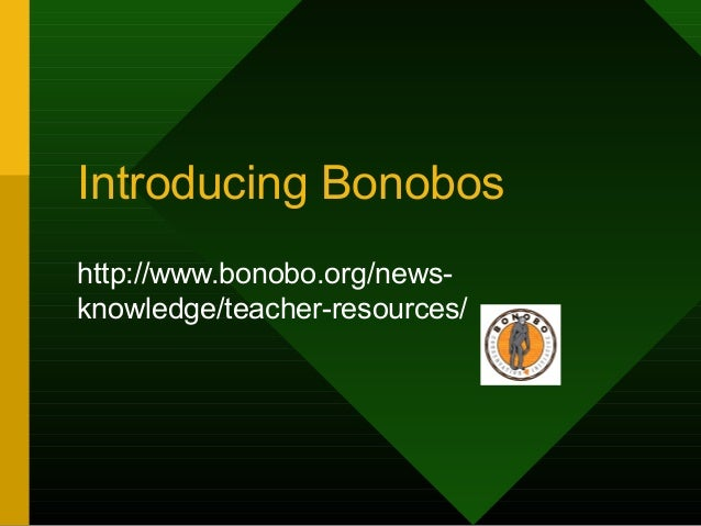 Introducing Bonobos http://www.bonobo.org/news- knowledge/teacher-resources/