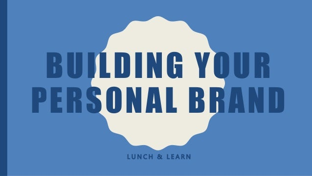 BUILDING YOUR PERSONAL BRAND L U N C H & L E A R N