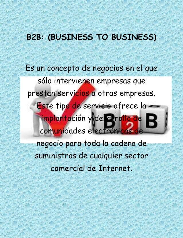 B2B: (BUSINESS TO BUSINESS)Es un concepto de negocios en el que   sólo intervienen empresas queprestan servicios a otras e...