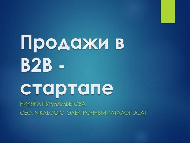 Продажи в B2B - стартапе НИКЯРА ПУРМАМБЕТОВА, CEO, NIKALOGIC ЭЛЕКТРОННЫЙ КАТАЛОГ UCAT