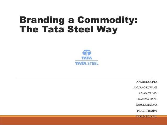 Branding a Commodity:  The Tata Steel Way  ANSHUL GUPTA  ANURAG UJWANE  AMAN YADAV  GARIMA HANS  PARUL SHARMA  PRACHI BAJP...