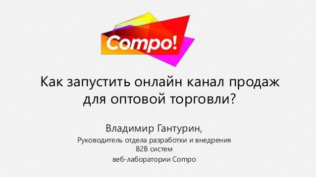 Как запустить онлайн канал продаж для оптовой торговли? Владимир Гантурин, Руководитель отдела разработки и внедрения B2B ...