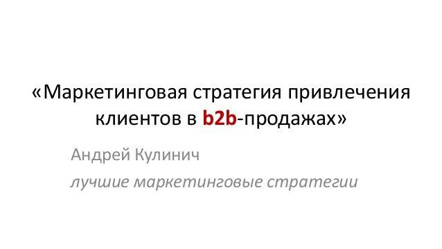 «Маркетинговая стратегия привлечения клиентов в b2b-продажах» Андрей Кулинич лучшие маркетинговые стратегии