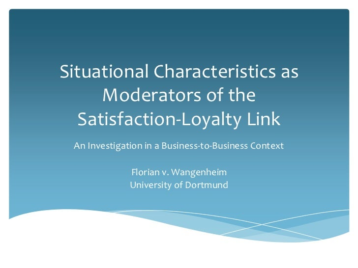 Situational Characteristics as      Moderators of the   Satisfaction-Loyalty Link An Investigation in a Business-to-Busine...