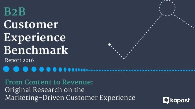 B2B Customer  Experience  Benchmark Report 2016 From Content to Revenue: Original Research on the Marketing-Driven Custome...