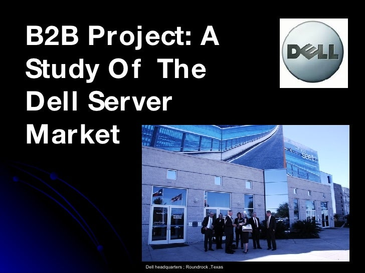 B2B Project: A Study Of  The Dell Server Market Dell headquarters ; Roundrock ,Texas