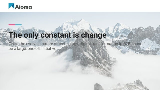 The only constant is change Given the evolving nature of technology, digital transformation in B2B cannot be a large, one-...