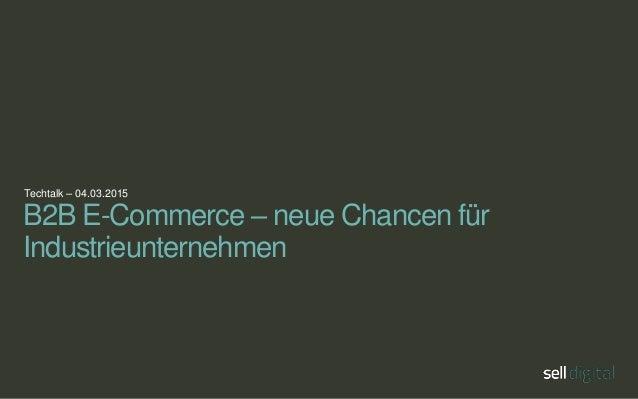Techtalk – 04.03.2015 B2B E-Commerce – neue Chancen für Industrieunternehmen