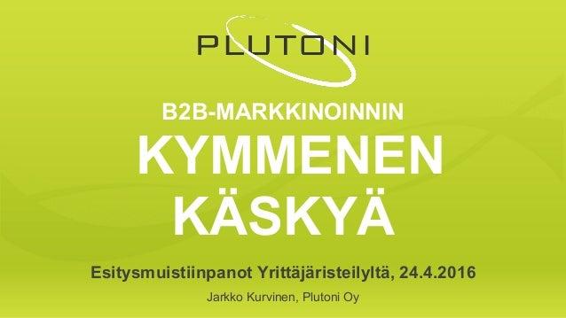 B2B-MARKKINOINNIN KYMMENEN KÄSKYÄ Esitysmuistiinpanot Yrittäjäristeilyltä, 24.4.2016 Jarkko Kurvinen, Plutoni Oy