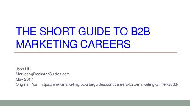 THE SHORT GUIDE TO B2B MARKETING CAREERS Josh Hill MarketingRockstarGuides.com May 2017 Original Post: https://www.marketi...