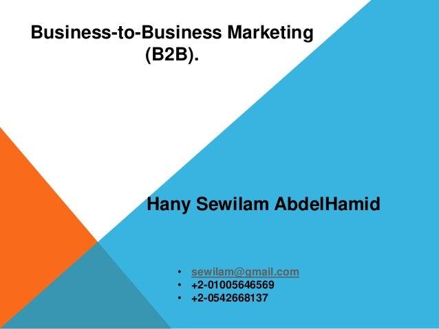 Business-to-Business Marketing (B2B). Hany Sewilam AbdelHamid • sewilam@gmail.com • +2-01005646569 • +2-0542668137