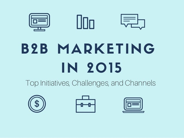 B2B MARKETING IN 2015 Top Initiatives, Challenges, and Channels