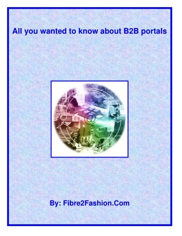 All you wanted to know about B2B portals     By:  Fibre2Fashion. Com