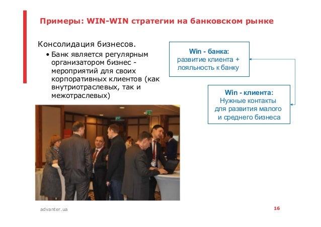16advanter.ua Примеры: WIN-WIN стратегии на банковском рынке • Консолидация бизнесов. • Банк является регулярным организат...