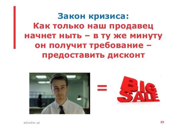 23advanter.ua Закон кризиса: Как только наш продавец начнет ныть – в ту же минуту он получит требование – предоставить дис...