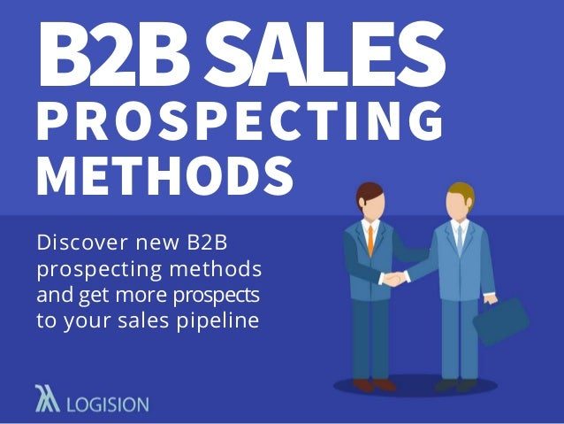 B2BSALES PROSPECTING METHODS Discover new B2B prospecting methods and get more prospects to your sales pipeline