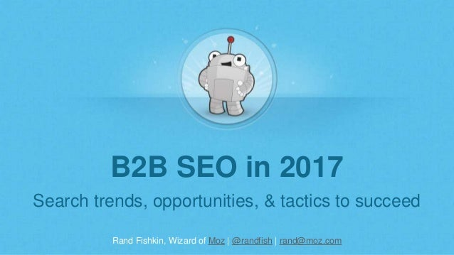 Rand Fishkin, Wizard of Moz | @randfish | rand@moz.com B2B SEO in 2017 Search trends, opportunities, & tactics to succeed