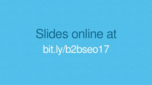 Slides online at bit.ly/b2bseo17