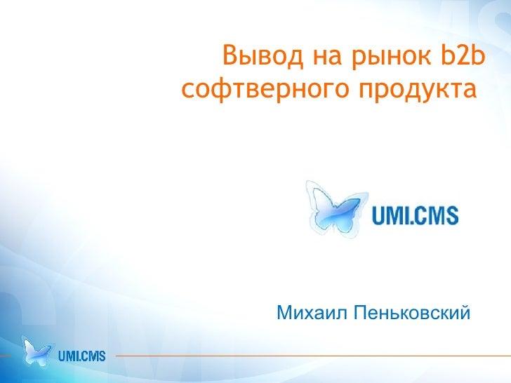 Вывод на рынок b2b софтверного продукта  Михаил Пеньковский