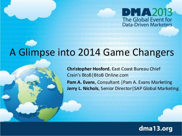 A Glimpse into 2014 Game Changers Christopher Hosford, East Coast Bureau Chief Crain's BtoB|BtoB Online.com Pam A. Evans, ...