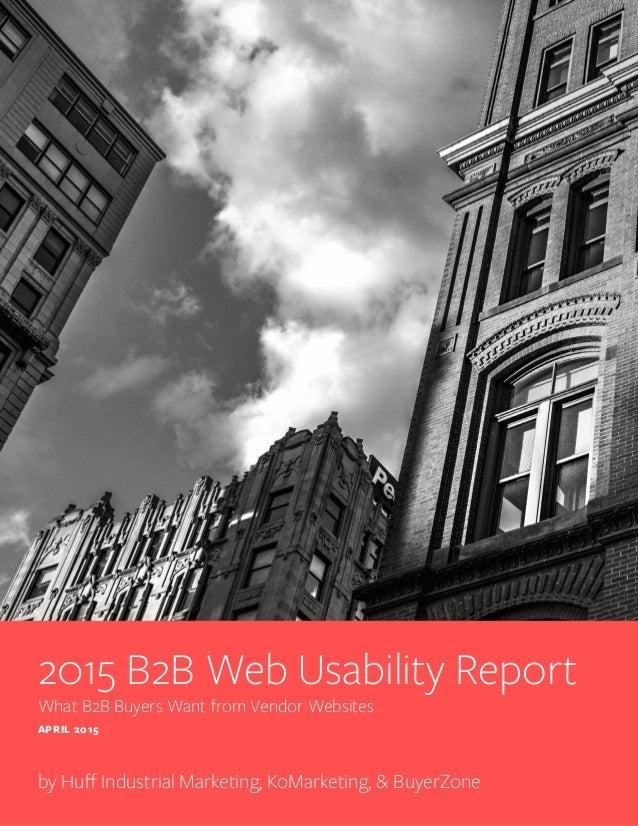 2015 B2B Web Usability Report What B2B Buyers Want from Vendor Websites APRIL 2015 by Huff Industrial Marketing, KoMarketi...