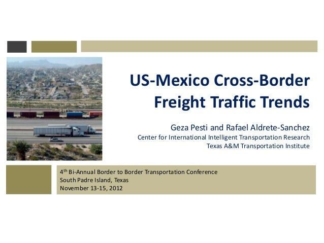 4th Bi-Annual Border to Border Transportation Conference South Padre Island, Texas November 13-15, 2012 US-Mexico Cross-Bo...