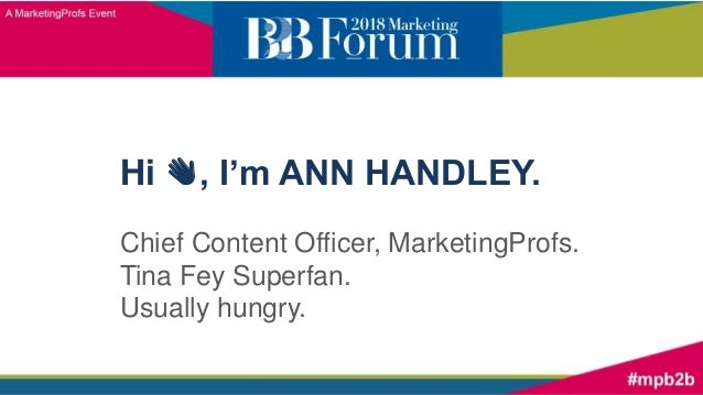 Hi 👋, I'm ANN HANDLEY. Chief Content Officer, MarketingProfs. Tina Fey Superfan. Usually hungry.