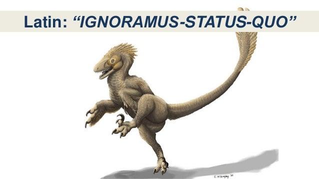 """Latin: """"IGNORAMUS-STATUS-QUO"""""""