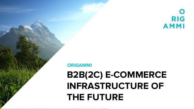 ORIGAMMI B2B(2C) E-COMMERCE INFRASTRUCTURE OF THE FUTURE