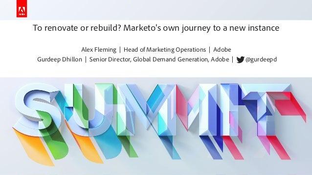 To renovate or rebuild - Fleming & Dhillon - Adobe Summit 2019 - Marketo