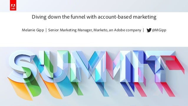 Diving down the funnel with account-based marketing - Melanie Gipp - Adobe Summit 2019 - Marketo