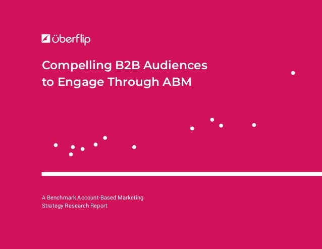 A Benchmark Account-Based Marketing Strategy Research Report Compelling B2B Audiences to Engage Through ABM