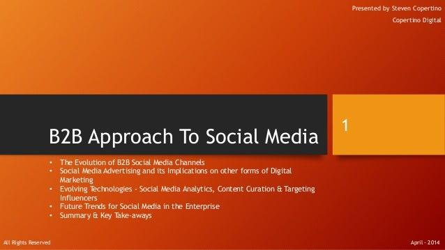 B2B Approach To Social Media Presented by Steven Copertino Copertino Digital 1 • The Evolution of B2B Social Media Channel...