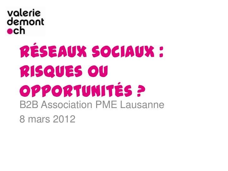 Réseaux sociaux :risques ouopportunités ?B2B Association PME Lausanne8 mars 2012