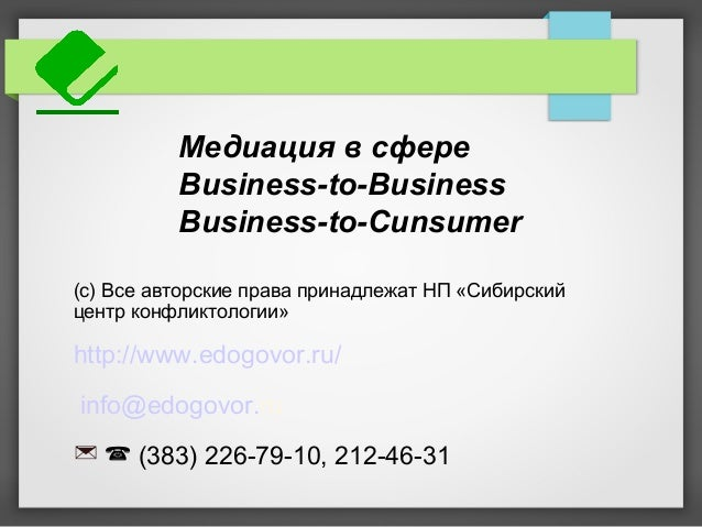 Медиация в сфере Business-to-Business Business-to-Cunsumer (с) Все авторские права принадлежат НП «Сибирский центр конфлик...