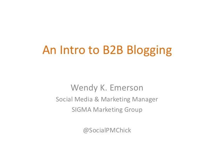 An Intro to B2B Blogging      Wendy K. Emerson  Social Media & Marketing Manager       SIGMA Marketing Group          @Soc...