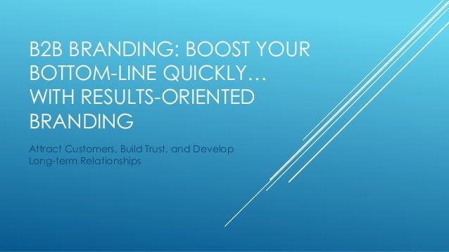 B2B BRANDING: BOOST YOUR  BOTTOM-LINE QUICKLY…  WITH RESULTS-ORIENTED  BRANDING  Attract Customers, Build Trust, and Devel...