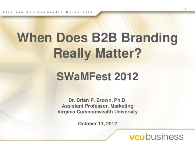 1When Does B2B Branding    Really Matter?     SWaMFest 2012          Dr. Brian P. Brown, Ph.D.       Assistant Professor, ...