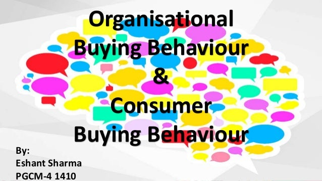 Organisational Buying Behaviour & Consumer Buying BehaviourBy: Eshant Sharma PGCM-4 1410