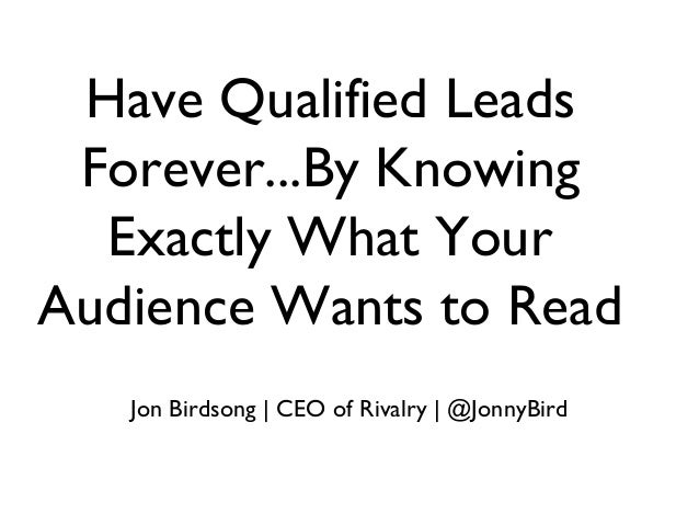 Have Qualified Leads Forever...By Knowing Exactly What Your Audience Wants to Read Jon Birdsong | CEO of Rivalry | @JonnyB...