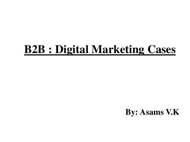 B2B : Digital Marketing Cases By: Asams V.K
