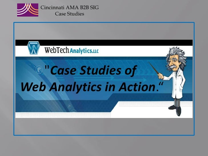 """CincinnatiAMA B2B SIG<br />Case Studies<br />&quot;Case Studies of <br />Web Analytics in Action.""""<br />"""