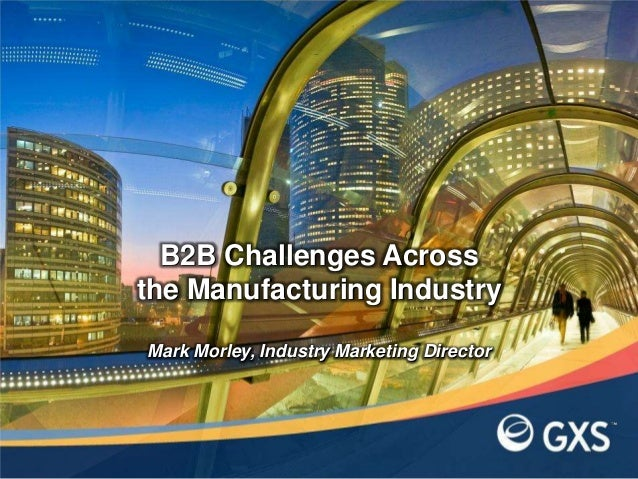 Mark Morley, Industry Marketing DirectorB2B Challenges Acrossthe Manufacturing Industry