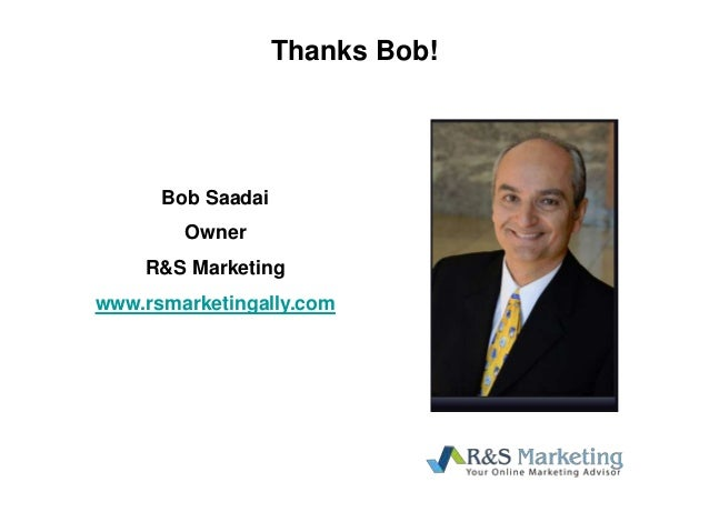 Thanks Bob! Bob Saadai Owner R&S Marketing www.rsmarketingally.com