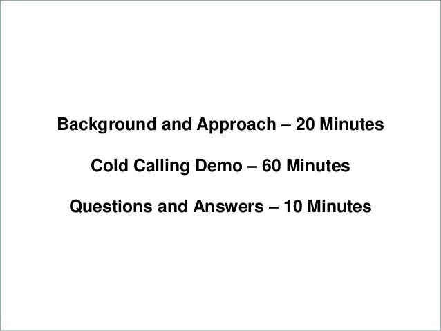 Background and Approach – 20 Minutes Cold Calling Demo – 60 Minutes Questions and Answers – 10 Minutes