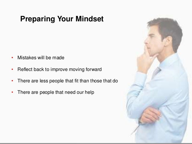 Preparing Your Mindset • Mistakes will be made • Reflect back to improve moving forward • There are less people that fit t...