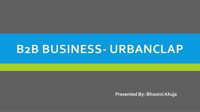 B2B BUSINESS- URBANCLAP Presented By: Bhoomi Ahuja