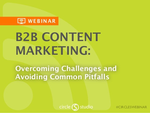 WEBINAR  B2B CONTENT  MARKETING:  Overcoming Challenges and  Avoiding Common Pitfalls  #CIRCLESWEBINAR