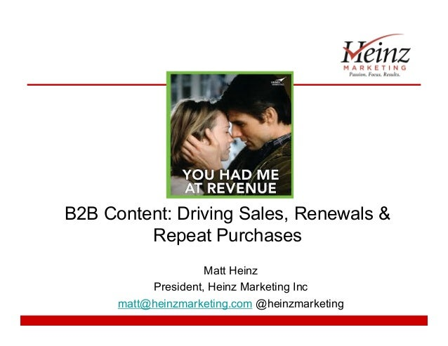 B2B Content: Driving Sales, Renewals & Repeat Purchases Matt Heinz President, Heinz Marketing Inc matt@heinzmarketing.com ...